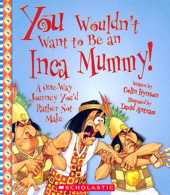 You Wouldn't Want to Be an Inca Mummy! By Hynson, Colin/ Antram, David (ILT)